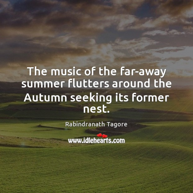 Image, The music of the far-away summer flutters around the Autumn seeking its former nest.