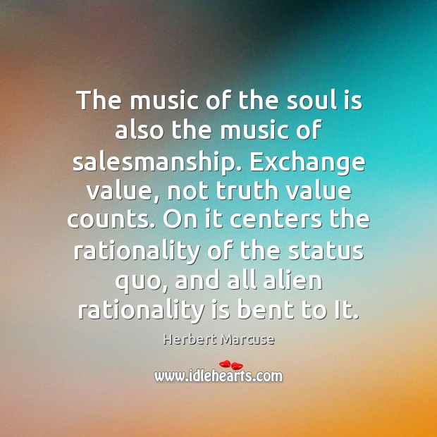 The music of the soul is also the music of salesmanship. Exchange Herbert Marcuse Picture Quote