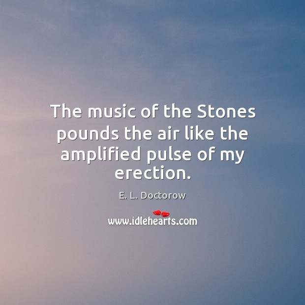 The music of the Stones pounds the air like the amplified pulse of my erection. E. L. Doctorow Picture Quote