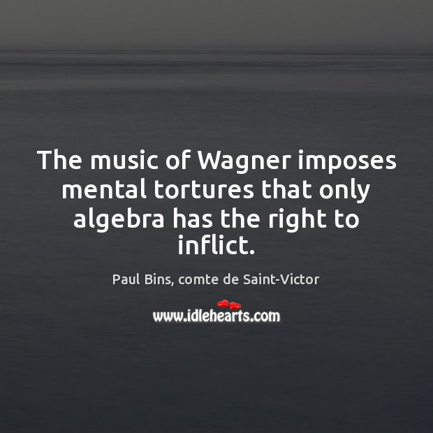 Image, The music of Wagner imposes mental tortures that only algebra has the right to inflict.