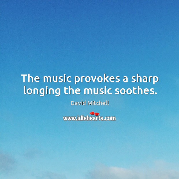 The music provokes a sharp longing the music soothes. Image