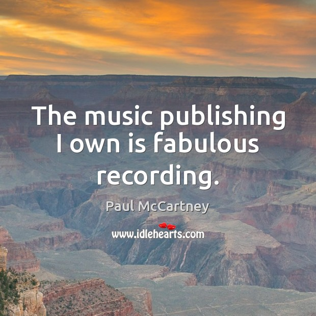 The music publishing I own is fabulous recording. Paul McCartney Picture Quote