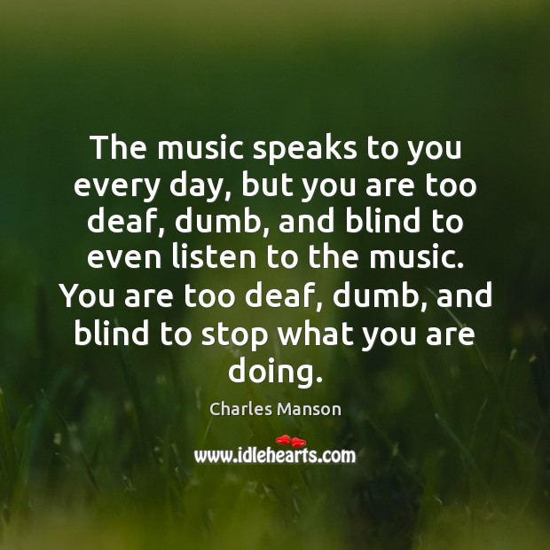 The music speaks to you every day, but you are too deaf, Image