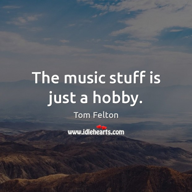 The music stuff is just a hobby. Image