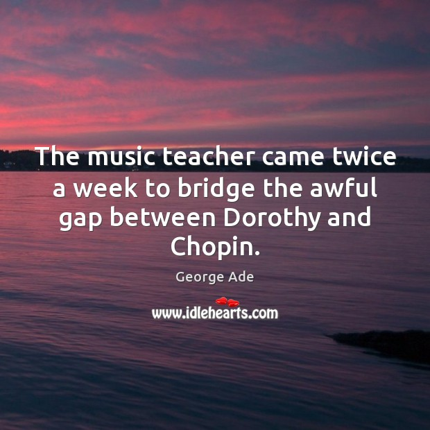 The music teacher came twice a week to bridge the awful gap between Dorothy and Chopin. George Ade Picture Quote