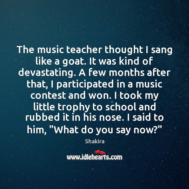 The music teacher thought I sang like a goat. It was kind Shakira Picture Quote