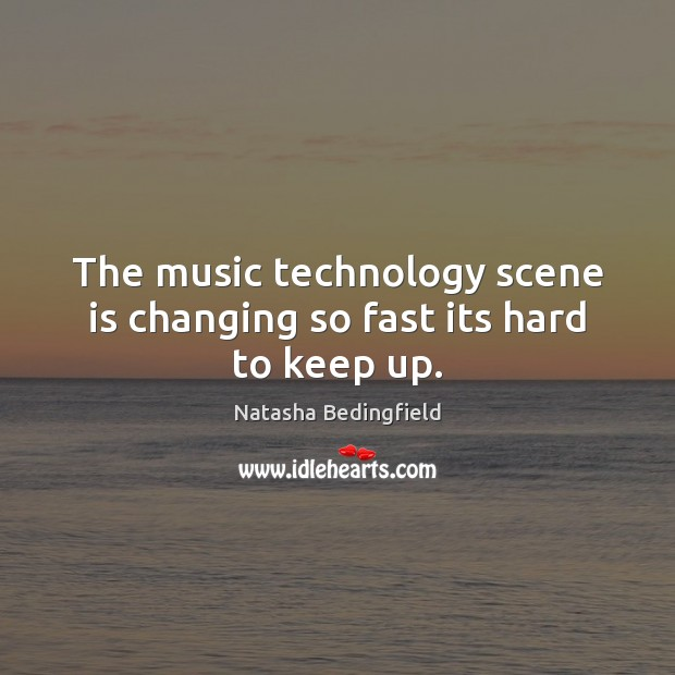 The music technology scene is changing so fast its hard to keep up. Natasha Bedingfield Picture Quote
