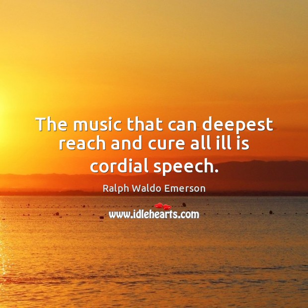 The music that can deepest reach and cure all ill is cordial speech. Image