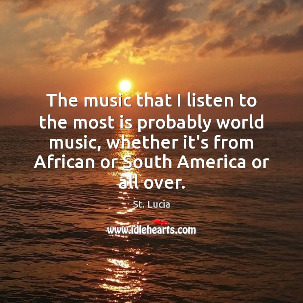 The music that I listen to the most is probably world music, Image