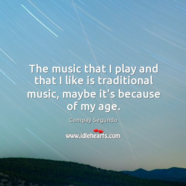 The music that I play and that I like is traditional music, maybe it's because of my age. Image