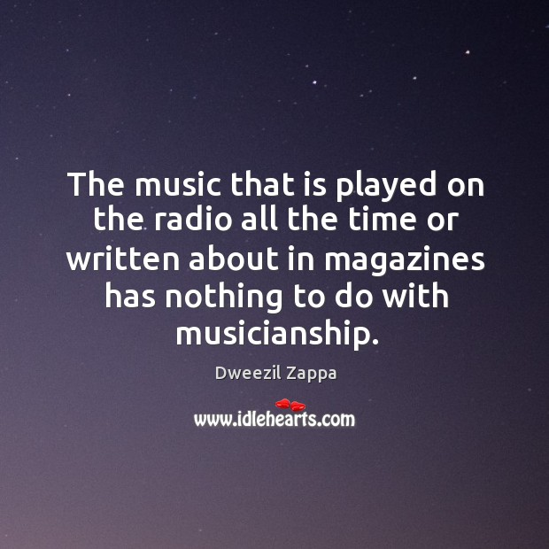 The music that is played on the radio all the time or written about in magazines has nothing to do with musicianship. Dweezil Zappa Picture Quote