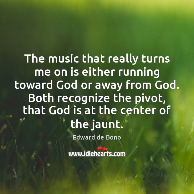 The music that really turns me on is either running toward God Edward de Bono Picture Quote