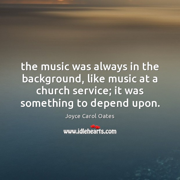 The music was always in the background, like music at a church Joyce Carol Oates Picture Quote
