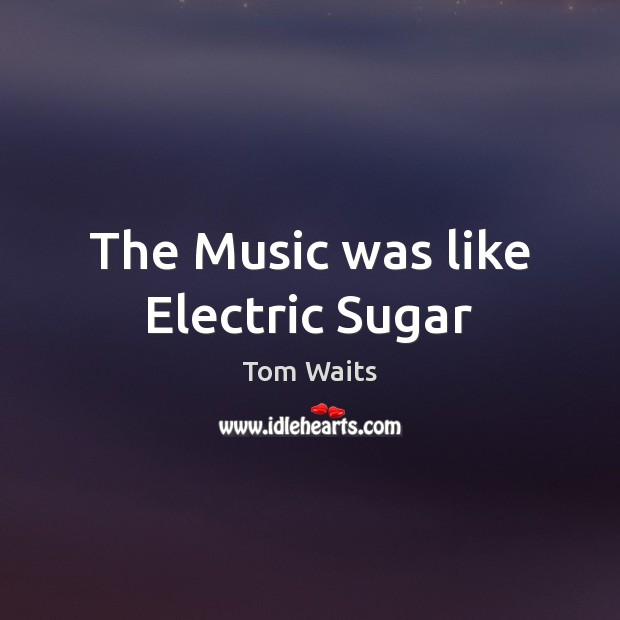 The Music was like Electric Sugar Image