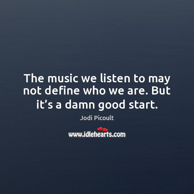 The music we listen to may not define who we are. But it's a damn good start. Image