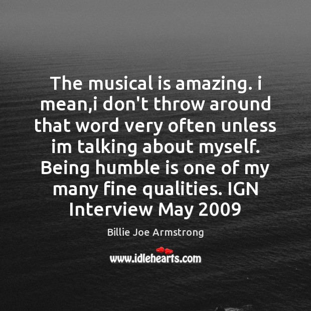 The musical is amazing. i mean,i don't throw around that word Billie Joe Armstrong Picture Quote