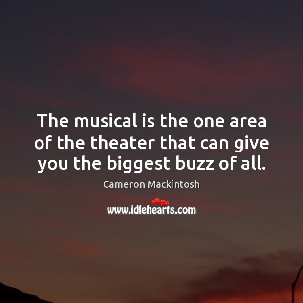 The musical is the one area of the theater that can give you the biggest buzz of all. Cameron Mackintosh Picture Quote
