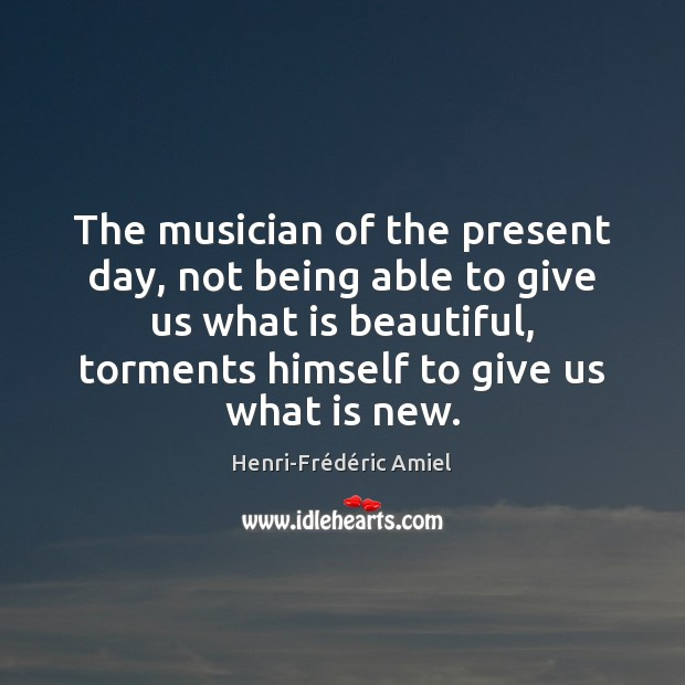 The musician of the present day, not being able to give us Henri-Frédéric Amiel Picture Quote