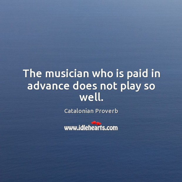 The musician who is paid in advance does not play so well. Catalonian Proverbs Image