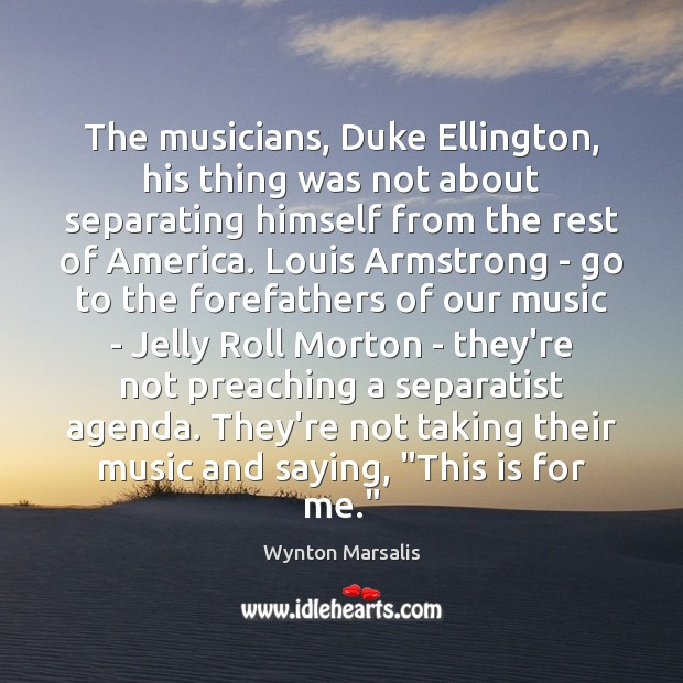 The musicians, Duke Ellington, his thing was not about separating himself from Wynton Marsalis Picture Quote