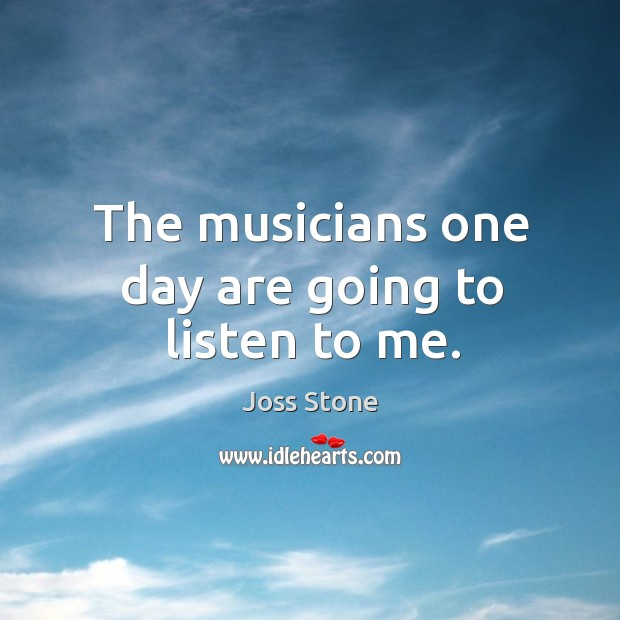 The musicians one day are going to listen to me. Image