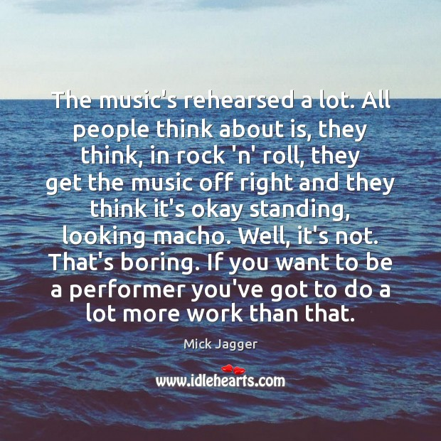 The music's rehearsed a lot. All people think about is, they think, Mick Jagger Picture Quote