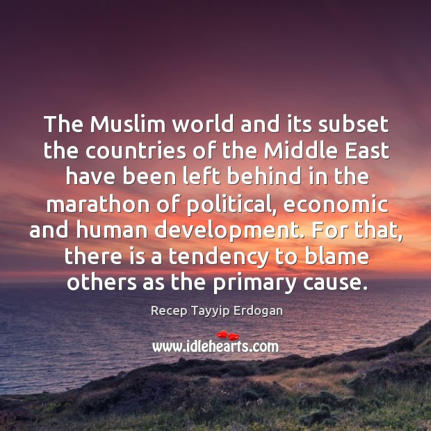 The muslim world and its subset the countries of the middle east have been left behind Recep Tayyip Erdogan Picture Quote
