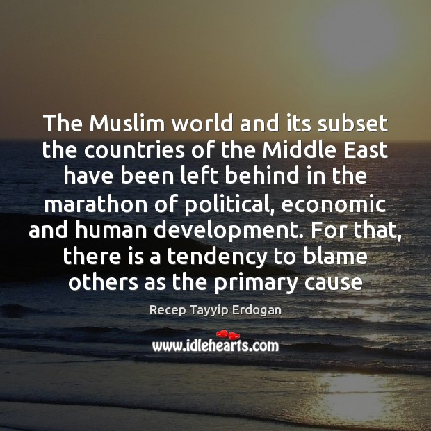 The Muslim world and its subset the countries of the Middle East Recep Tayyip Erdogan Picture Quote