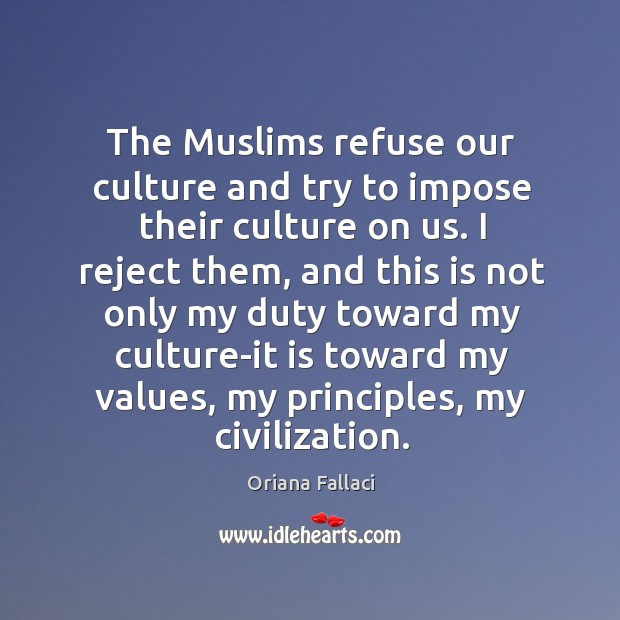 The muslims refuse our culture and try to impose their culture on us. Oriana Fallaci Picture Quote