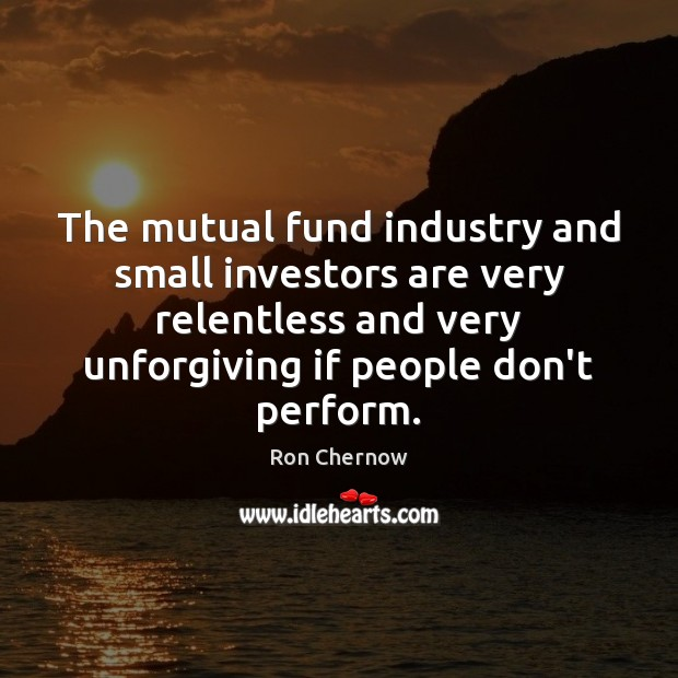 The mutual fund industry and small investors are very relentless and very Image