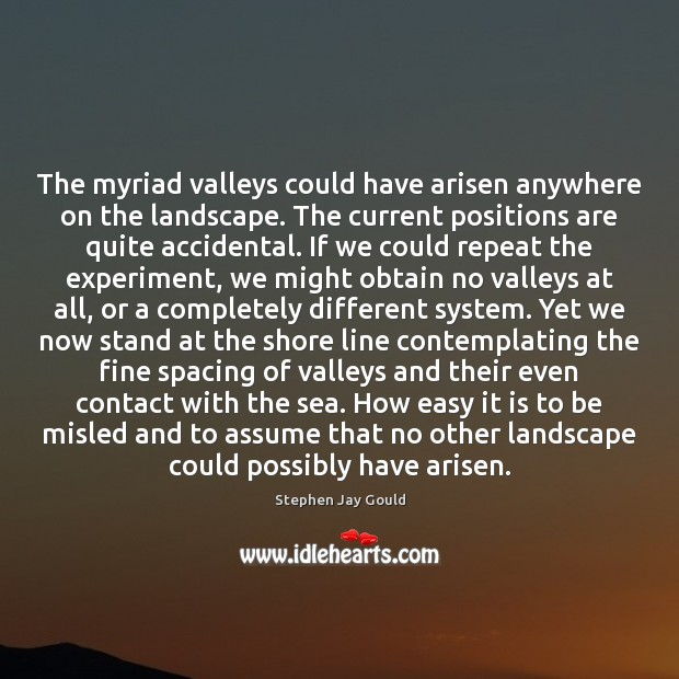 The myriad valleys could have arisen anywhere on the landscape. The current Stephen Jay Gould Picture Quote