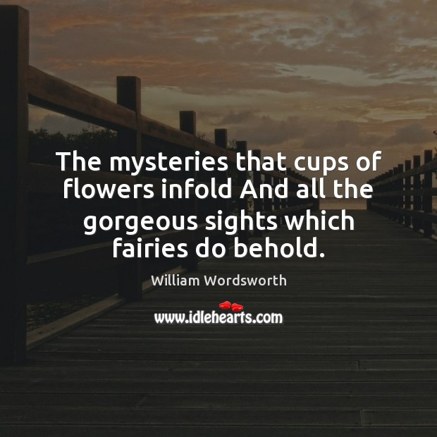 The mysteries that cups of flowers infold And all the gorgeous sights William Wordsworth Picture Quote