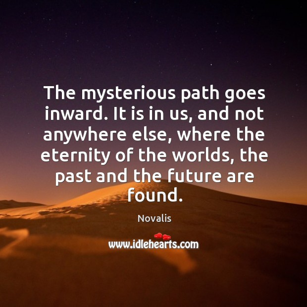 The mysterious path goes inward. It is in us, and not anywhere Novalis Picture Quote
