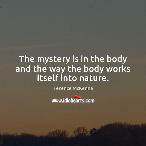 The mystery is in the body and the way the body works itself into nature. Terence McKenna Picture Quote