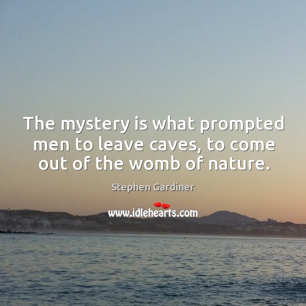 The mystery is what prompted men to leave caves, to come out of the womb of nature. Stephen Gardiner Picture Quote