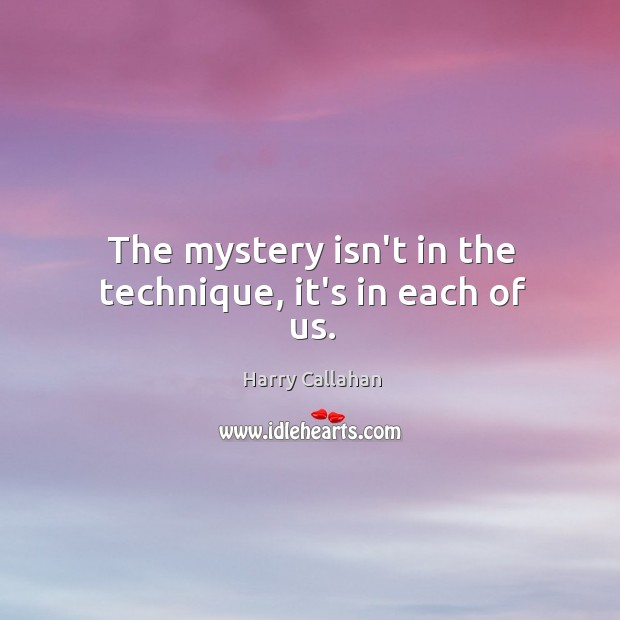 The mystery isn't in the technique, it's in each of us. Image