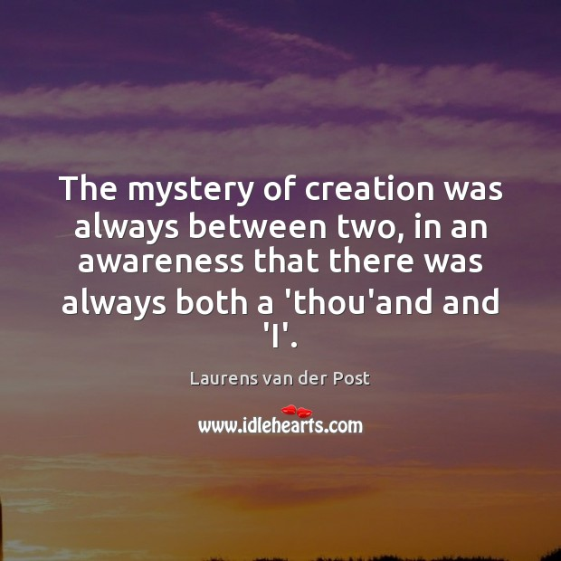 The mystery of creation was always between two, in an awareness that Laurens van der Post Picture Quote