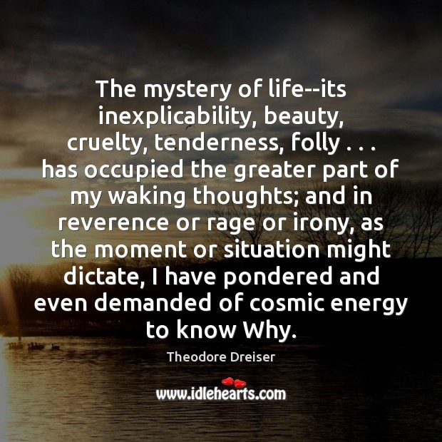 The mystery of life–its inexplicability, beauty, cruelty, tenderness, folly . . . has occupied the Image