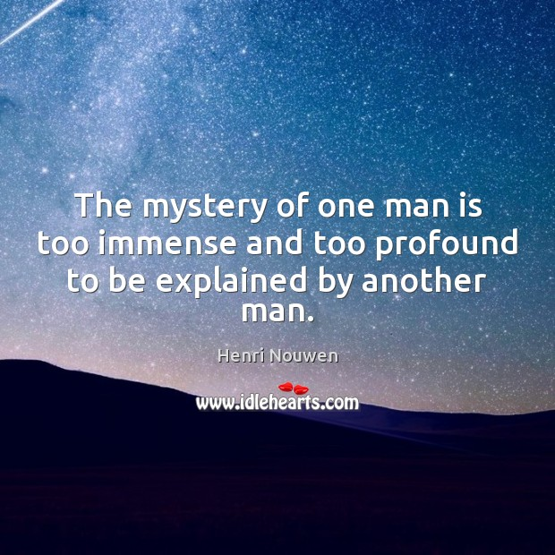 The mystery of one man is too immense and too profound to be explained by another man. Image