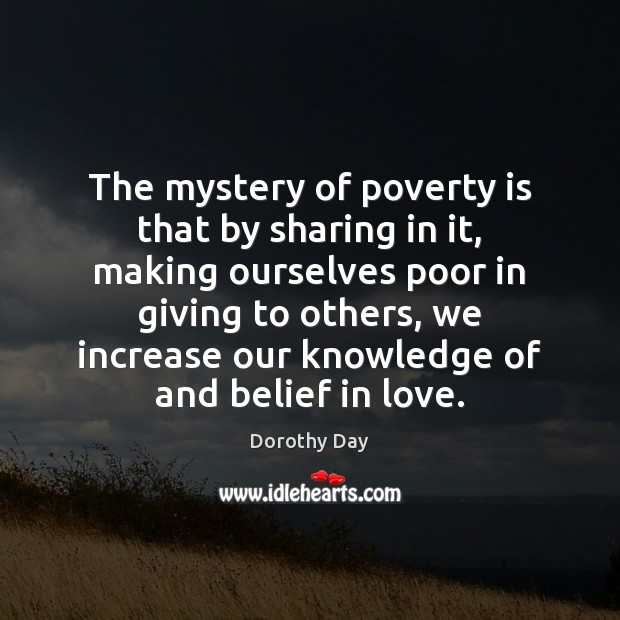 The mystery of poverty is that by sharing in it, making ourselves Dorothy Day Picture Quote