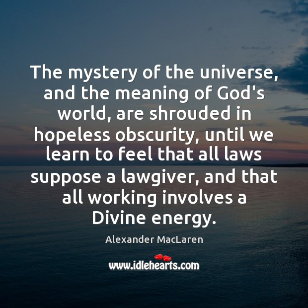 The mystery of the universe, and the meaning of God's world, are Alexander MacLaren Picture Quote