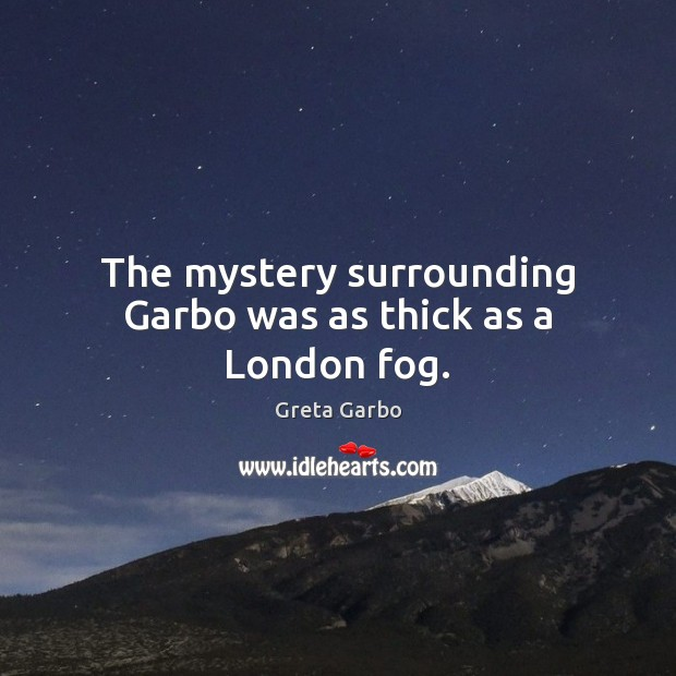 The mystery surrounding Garbo was as thick as a London fog. Greta Garbo Picture Quote