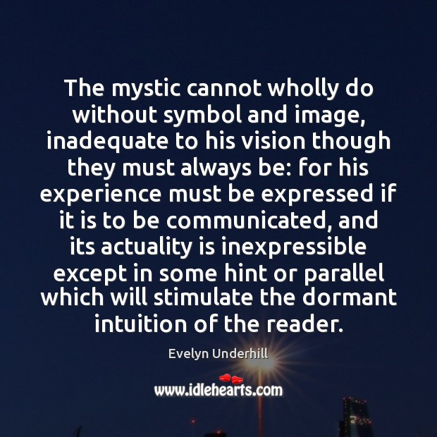 The mystic cannot wholly do without symbol and image, inadequate to his Image