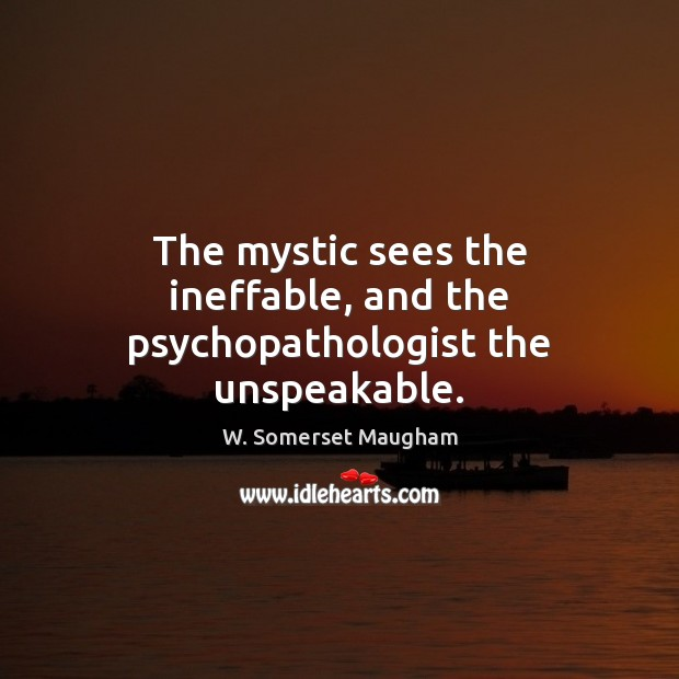 Image, The mystic sees the ineffable, and the psychopathologist the unspeakable.