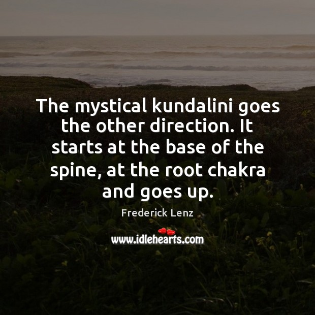 The mystical kundalini goes the other direction. It starts at the base Frederick Lenz Picture Quote