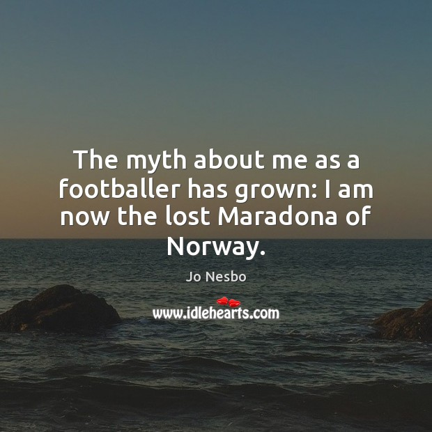 The myth about me as a footballer has grown: I am now the lost Maradona of Norway. Jo Nesbo Picture Quote