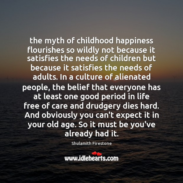 The myth of childhood happiness flourishes so wildly not because it satisfies Be You Quotes Image