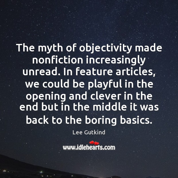 The myth of objectivity made nonfiction increasingly unread. In feature articles, we Image
