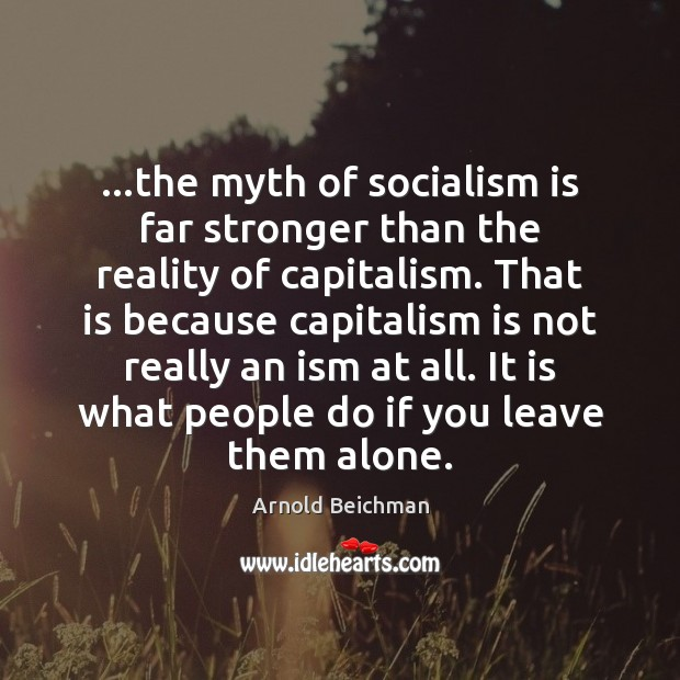…the myth of socialism is far stronger than the reality of capitalism. Capitalism Quotes Image