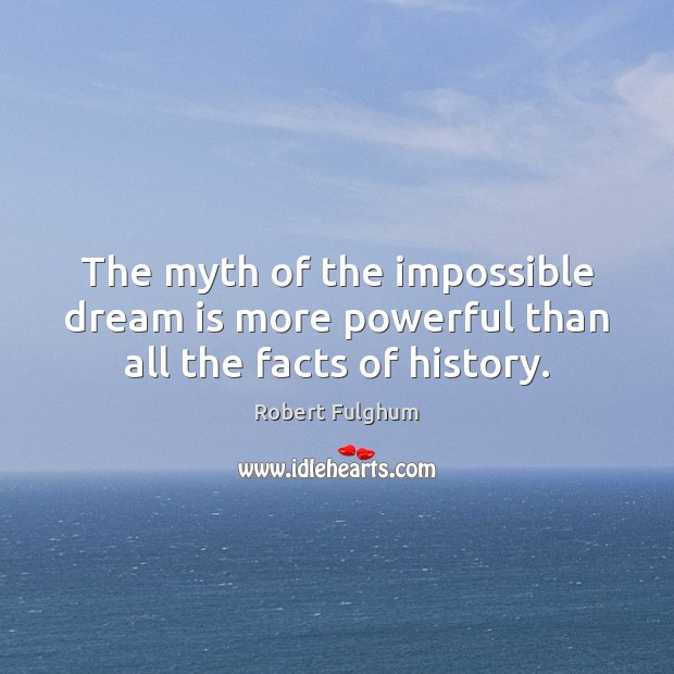 Image, The myth of the impossible dream is more powerful than all the facts of history.